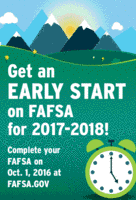 Get an Early Start on FAFSA for 2017-2018. Complete your FAFSA on Oct. 1, 2016 at fafsa.gov
